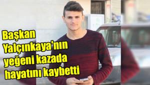 Başkan Yalçınkaya'nın yeğeni kazada hayatını kaybetti